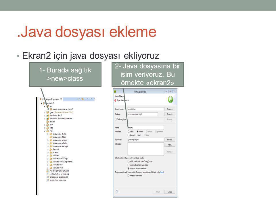 .Java dosyası ekleme • Ekran2 için java dosyası ekliyoruz 1- Burada sağ tık >new>class 2- Java dosyasına bir isim veriyoruz. Bu örnekte «ekran2»