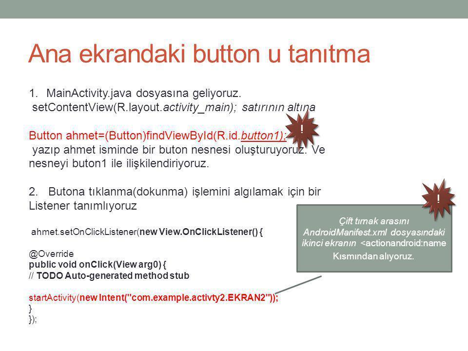 Ana ekrandaki button u tanıtma 1.MainActivity.java dosyasına geliyoruz. setContentView(R.layout.activity_main); satırının altına Button ahmet=(Button)