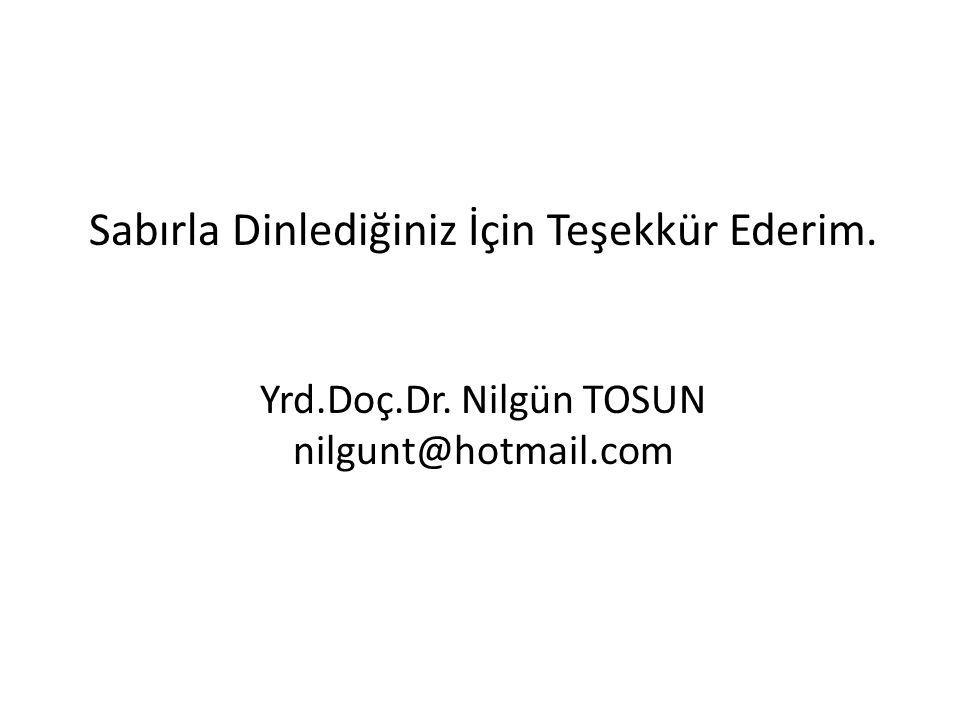 Sabırla Dinlediğiniz İçin Teşekkür Ederim. Yrd.Doç.Dr. Nilgün TOSUN nilgunt@hotmail.com