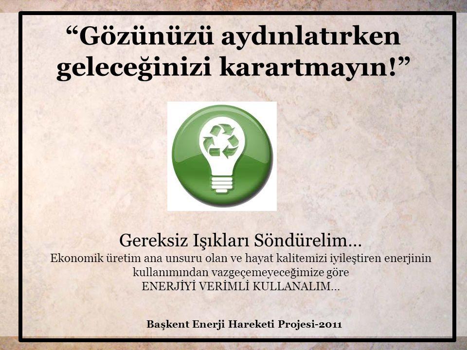 Gözünüzü aydınlatırken geleceğinizi karartmayın! Başkent Enerji Hareketi Projesi-2011 Gereksiz Işıkları Söndürelim… Ekonomik üretim ana unsuru olan ve hayat kalitemizi iyileştiren enerjinin kullanımından vazgeçemeyeceğimize göre ENERJİYİ VERİMLİ KULLANALIM…