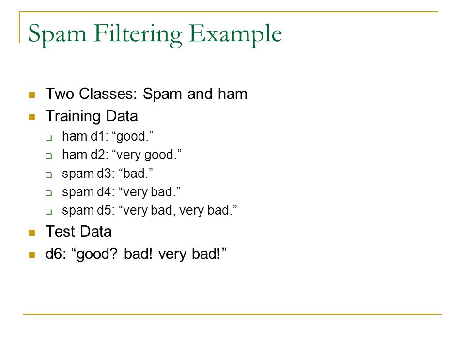 Spam Filtering Example  Two Classes: Spam and ham  Training Data  ham d1: good.  ham d2: very good.  spam d3: bad.  spam d4: very bad.  spam d5: very bad, very bad.  Test Data  d6: good.