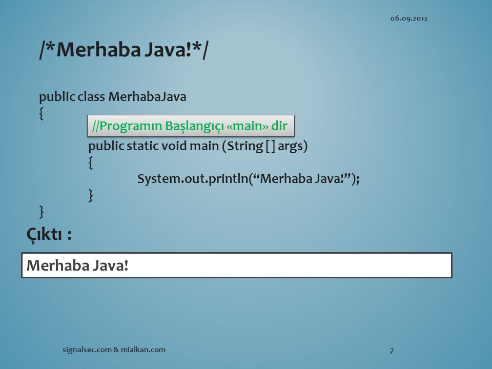 06.09.2012 signalsec.com & mialkan.com7 /*Merhaba Java!*/ public class MerhabaJava { public static void main (String [] args) { System.out.println( Merhaba Java! ); } Merhaba Java.