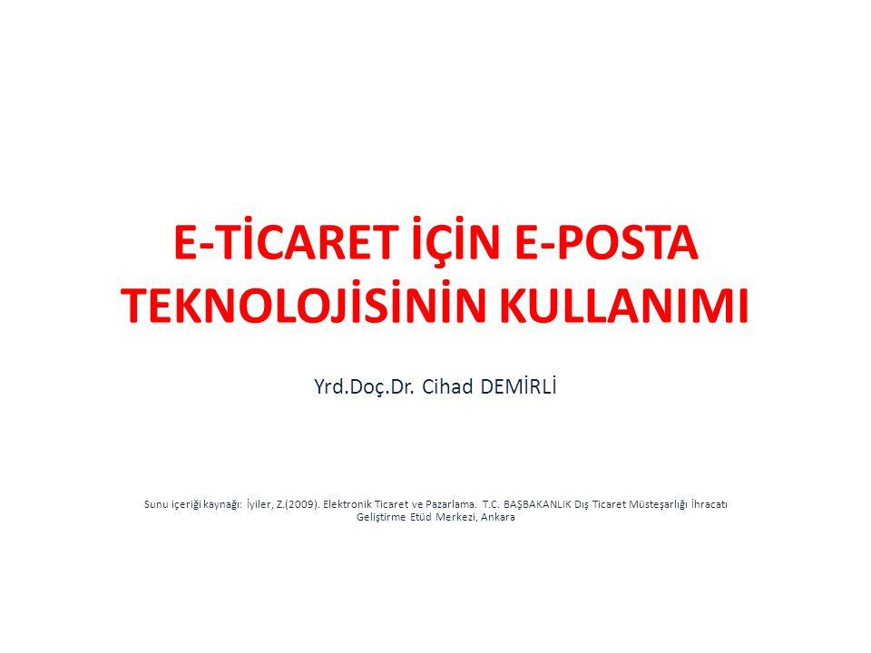 E-TİCARET İÇİN E-POSTA TEKNOLOJİSİNİN KULLANIMI Yrd.Doç.Dr. Cihad DEMİRLİ Sunu içeriği kaynağı: İyiler, Z.(2009). Elektronik Ticaret ve Pazarlama. T.C