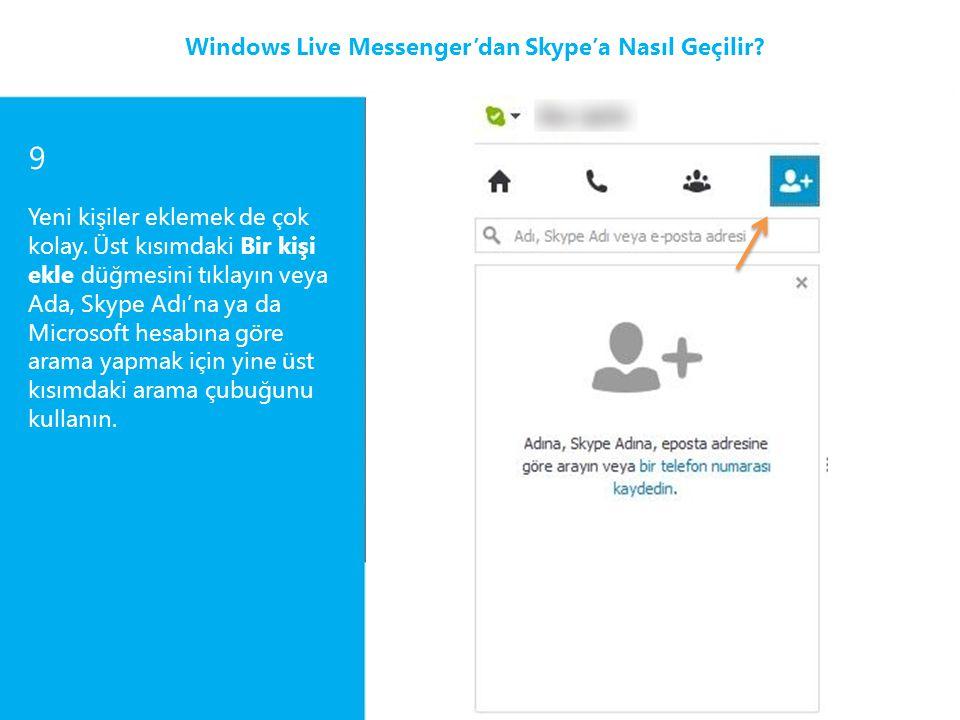 9 Yeni kişiler eklemek de çok kolay. Üst kısımdaki Bir kişi ekle düğmesini tıklayın veya Ada, Skype Adı'na ya da Microsoft hesabına göre arama yapmak