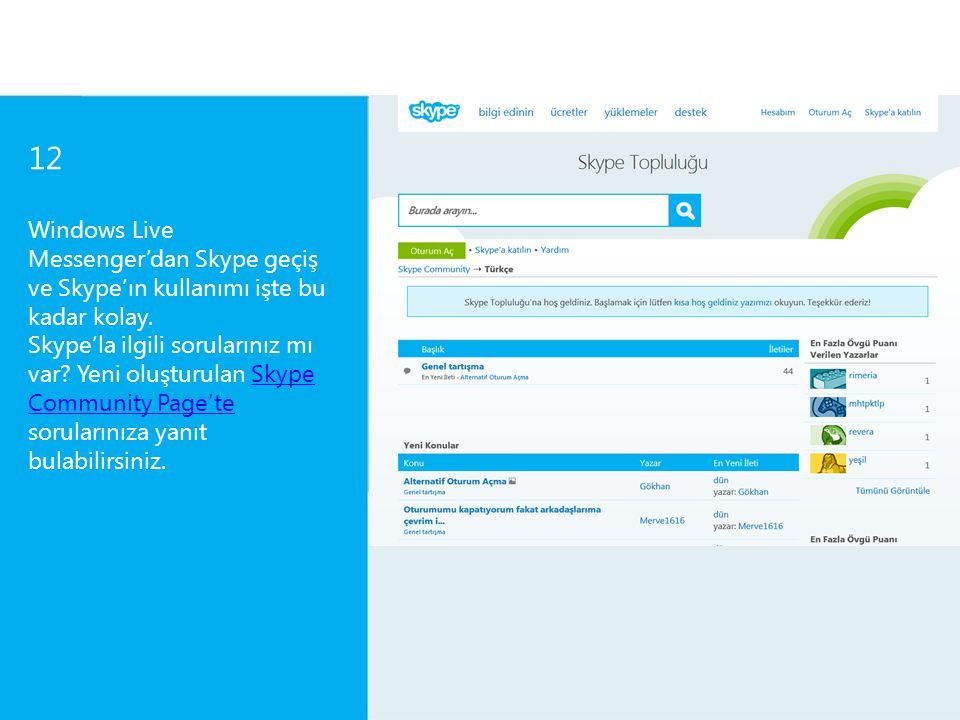 12 Windows Live Messenger'dan Skype geçiş ve Skype'ın kullanımı işte bu kadar kolay. Skype'la ilgili sorularınız mı var? Yeni oluşturulan Skype Commun