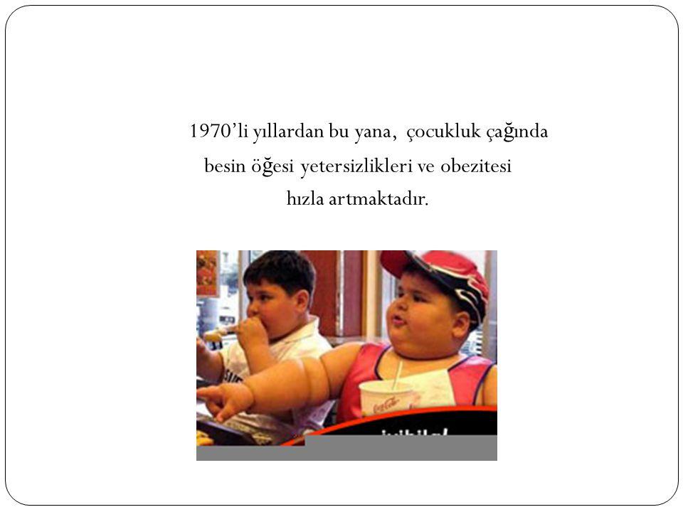 1970'li yıllardan bu yana, çocukluk ça ğ ında besin ö ğ esi yetersizlikleri ve obezitesi hızla artmaktadır.