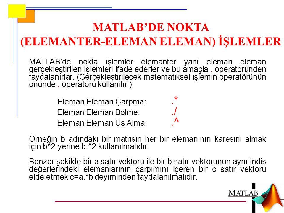 MATLAB'DE NOKTA (ELEMANTER-ELEMAN ELEMAN) İŞLEMLER MATLAB'de nokta işlemler elemanter yani eleman eleman gerçekleştirilen işlemleri ifade ederler ve bu amaçla.