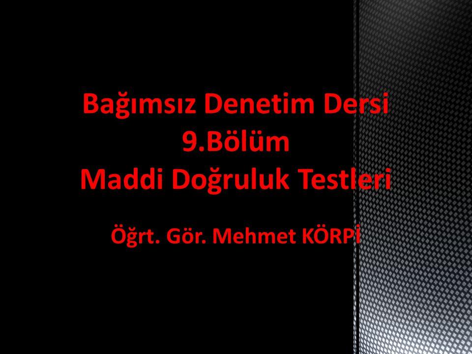 Öğrt. Gör. Mehmet KÖRPİ Bağımsız Denetim Dersi 9.Bölüm Maddi Doğruluk Testleri