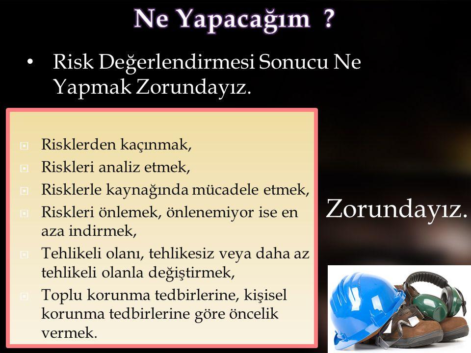 • Risk Değerlendirmesi Sonucu Ne Yapmak Zorundayız.  Risklerden kaçınmak,  Riskleri analiz etmek,  Risklerle kaynağında mücadele etmek,  Riskleri