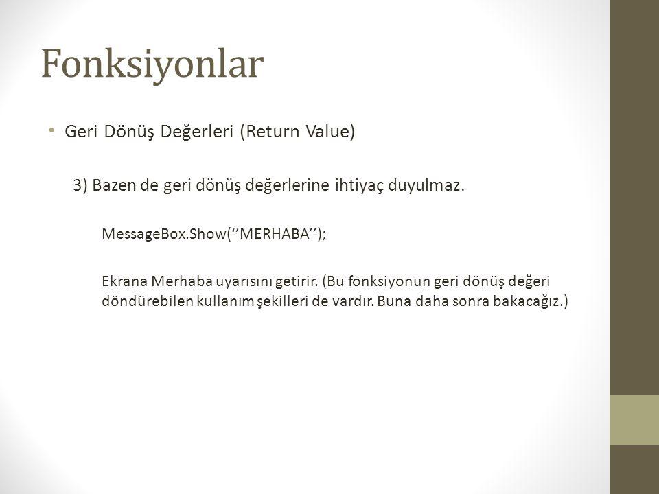 Fonksiyonlar • Geri Dönüş Değerleri (Return Value) 3) Bazen de geri dönüş değerlerine ihtiyaç duyulmaz. MessageBox.Show(''MERHABA''); Ekrana Merhaba u
