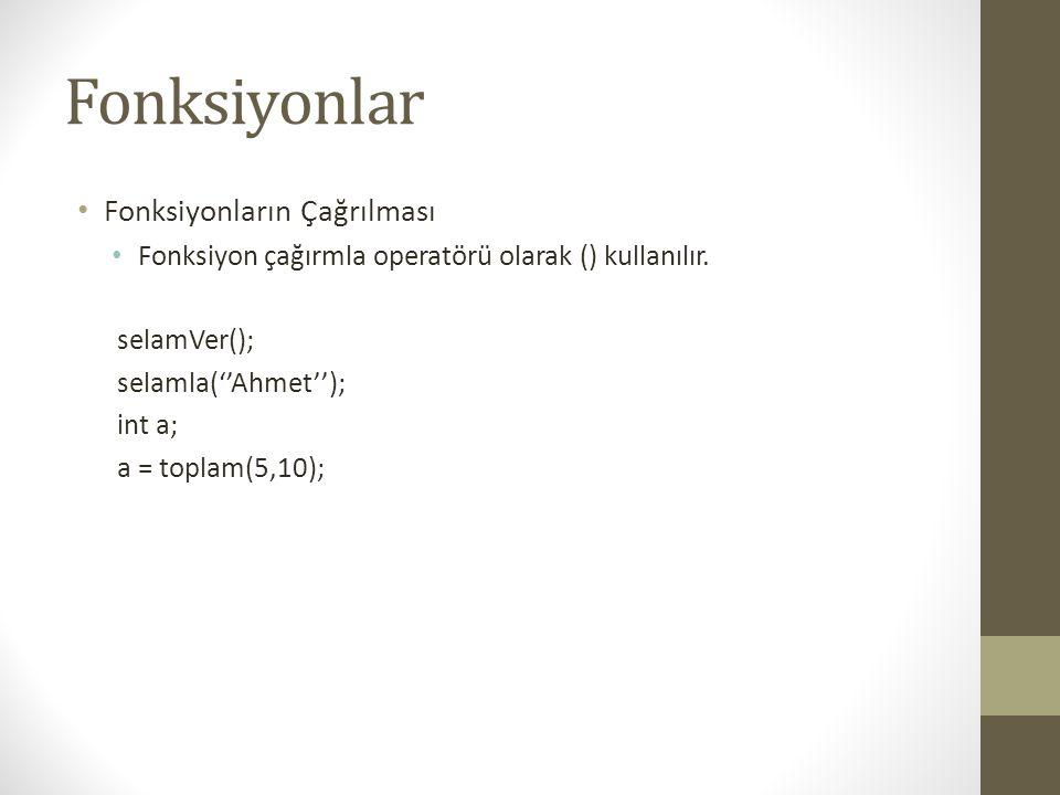 Fonksiyonlar • Fonksiyonların Çağrılması • Fonksiyon çağırmla operatörü olarak () kullanılır. selamVer(); selamla(''Ahmet''); int a; a = toplam(5,10);