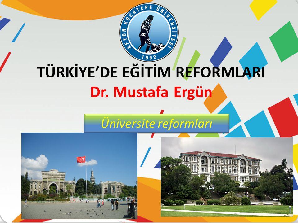 TÜRKİYE'DE EĞİTİM REFORMLARI Dr. Mustafa Ergün Üniversite reformları