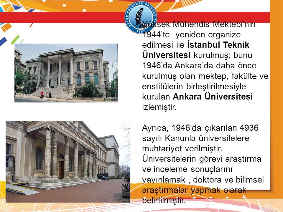 Yüksek Mühendis Mektebi'nin 1944'te yeniden organize edilmesi ile İstanbul Teknik Üniversitesi kurulmuş; bunu 1946'da Ankara'da daha önce kurulmuş ola