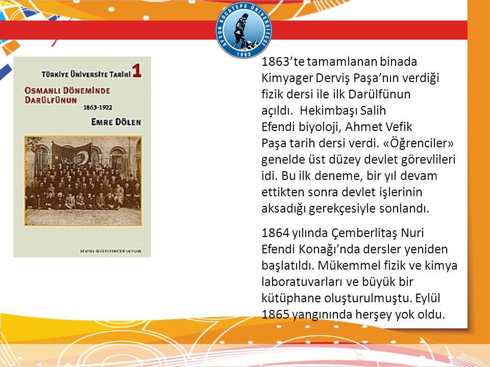 1863'te tamamlanan binada Kimyager Derviş Paşa'nın verdiği fizik dersi ile ilk Darülfünun açıldı. Hekimbaşı Salih Efendi biyoloji, Ahmet Vefik Paşa ta
