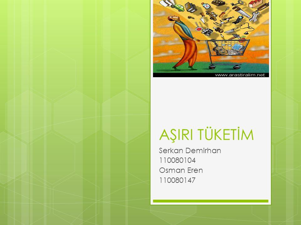 AŞIRI TÜKETİM Serkan Demirhan 110080104 Osman Eren 110080147