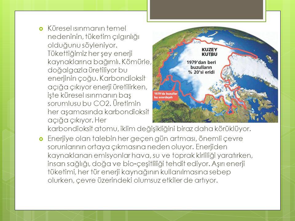  Küresel ısınmanın temel nedeninin, tüketim çılgınlığı olduğunu söyleniyor. Tükettiğimiz her şey enerji kaynaklarına bağımlı. Kömürle, doğalgazla üre