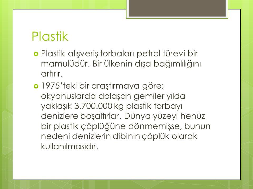 Plastik  Plastik alışveriş torbaları petrol türevi bir mamulüdür. Bir ülkenin dışa bağımlılığını artırır.  1975'teki bir araştırmaya göre; okyanusla