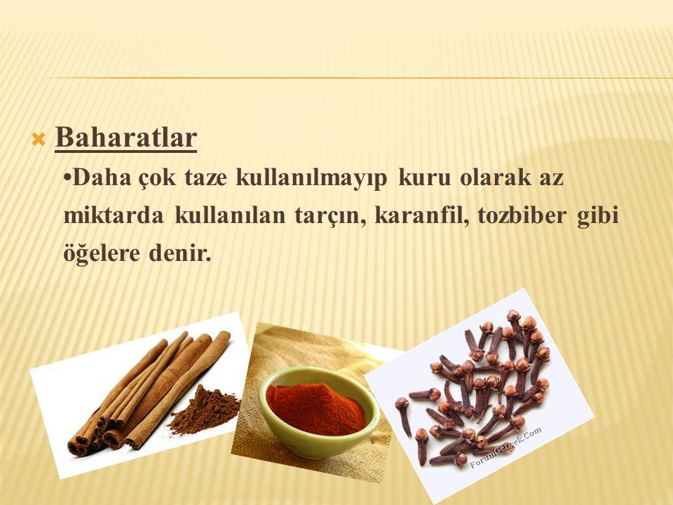  Baharatlar •Daha çok taze kullanılmayıp kuru olarak az miktarda kullanılan tarçın, karanfil, tozbiber gibi öğelere denir.
