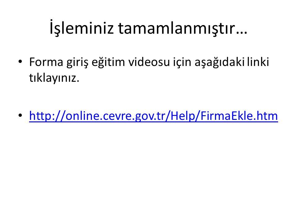 İşleminiz tamamlanmıştır… • Forma giriş eğitim videosu için aşağıdaki linki tıklayınız. • http://online.cevre.gov.tr/Help/FirmaEkle.htm http://online.