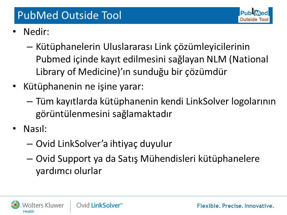 Flexible. Precise. Innovative. PubMed Outside Tool • Nedir: – Kütüphanelerin Uluslararası Link çözümleyicilerinin Pubmed içinde kayıt edilmesini sağla