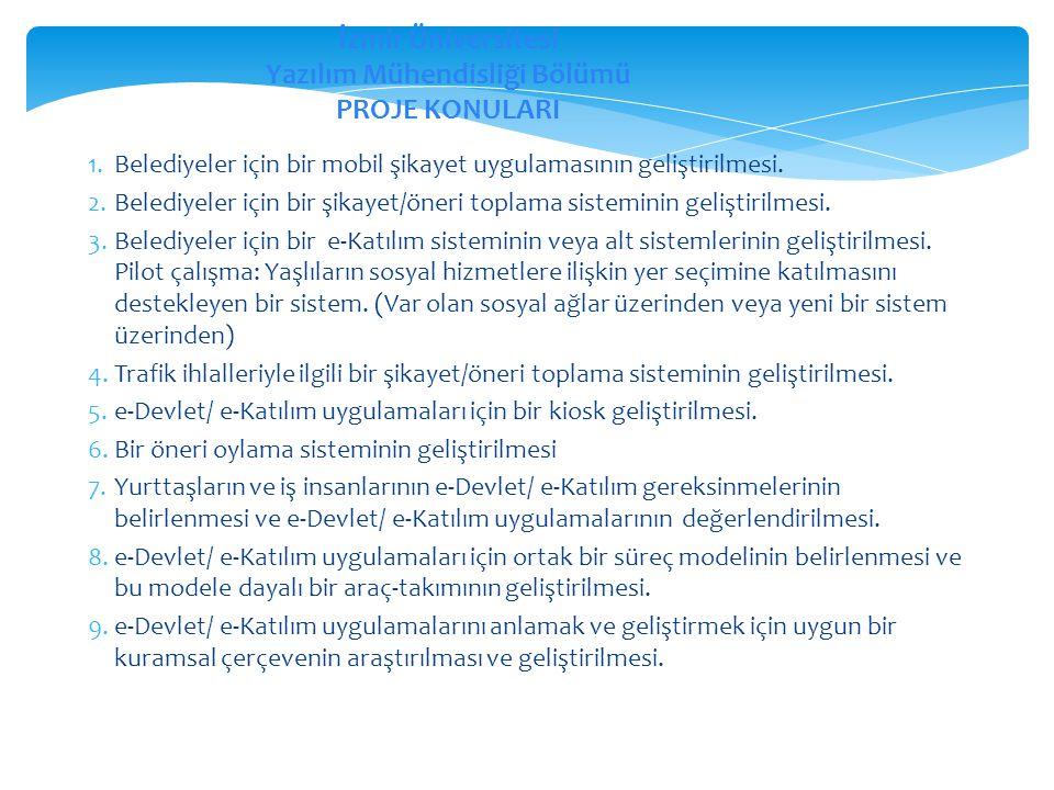 İzmir Üniversitesi Yazılım Mühendisliği Bölümü PROJE KONULARI 1.Belediyeler için bir mobil şikayet uygulamasının geliştirilmesi. 2.Belediyeler için bi