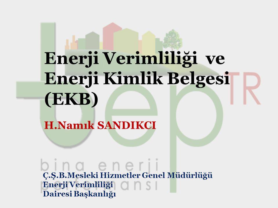 Enerji Verimliliği ve Enerji Kimlik Belgesi (EKB) H.Namık SANDIKCI Ç.Ş.B.Mesleki Hizmetler Genel Müdürlüğü Enerji Verimliliği Dairesi Başkanlığı