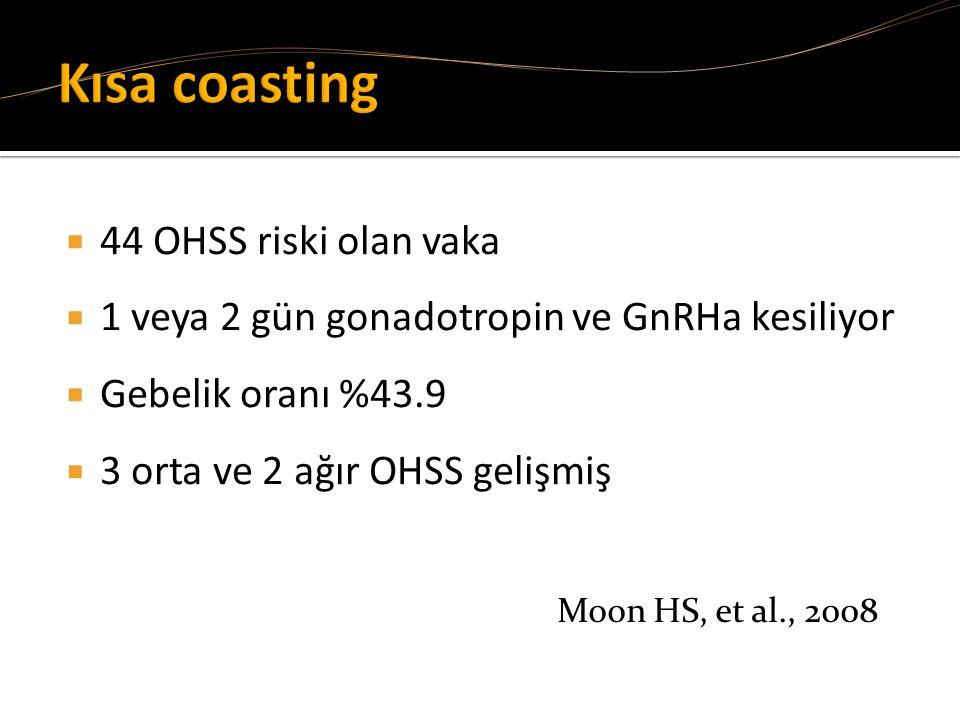  44 OHSS riski olan vaka  1 veya 2 gün gonadotropin ve GnRHa kesiliyor  Gebelik oranı %43.9  3 orta ve 2 ağır OHSS gelişmiş Moon HS, et al., 2008