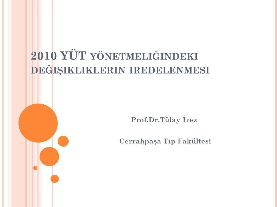 2010 YÜT YÖNETMELIĞINDEKI DEĞIŞIKLIKLERIN IREDELENMESI Prof.Dr.Tülay İrez Cerrahpaşa Tıp Fakültesi