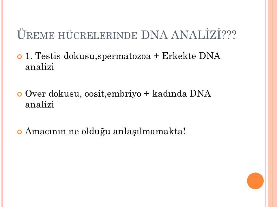 Ü REME HÜCRELERINDE DNA ANALİZİ??? 1. Testis dokusu,spermatozoa + Erkekte DNA analizi Over dokusu, oosit,embriyo + kadında DNA analizi Amacının ne old