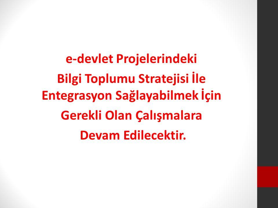 e-devlet Projelerindeki Bilgi Toplumu Stratejisi İle Entegrasyon Sağlayabilmek İçin Gerekli Olan Çalışmalara Devam Edilecektir.