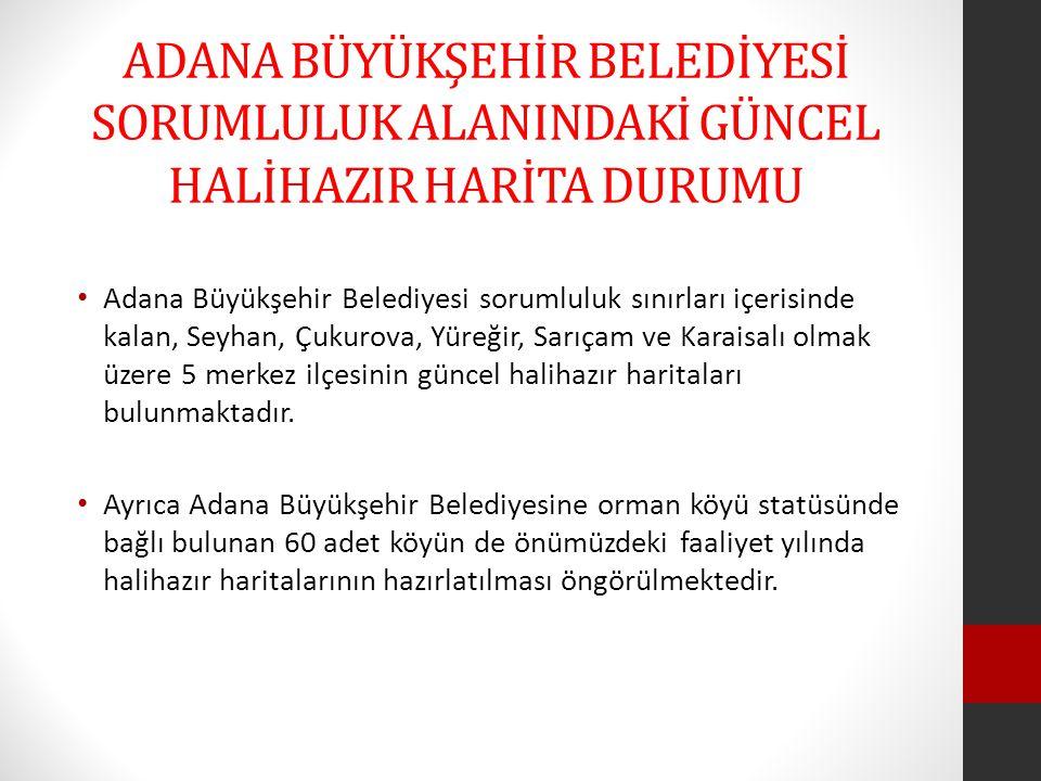 ADANA BÜYÜKŞEHİR BELEDİYESİ SORUMLULUK ALANINDAKİ GÜNCEL HALİHAZIR HARİTA DURUMU • Adana Büyükşehir Belediyesi sorumluluk sınırları içerisinde kalan,