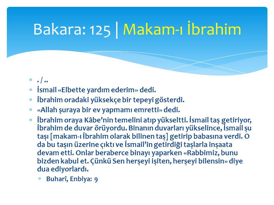 . /..  İsmail «Elbette yardım ederim» dedi.  İbrahim oradaki yüksekçe bir tepeyi gösterdi.  «Allah şuraya bir ev yapmamı emretti» dedi.  İbrahim