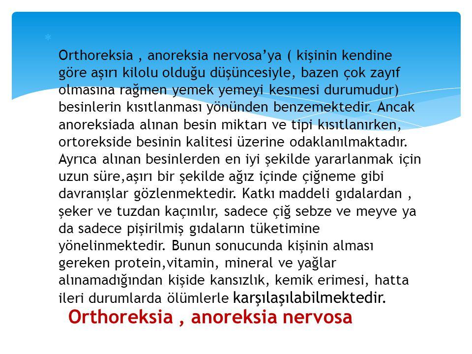  Orthoreksia, anoreksia nervosa'ya ( kişinin kendine göre aşırı kilolu olduğu düşüncesiyle, bazen çok zayıf olmasına rağmen yemek yemeyi kesmesi duru