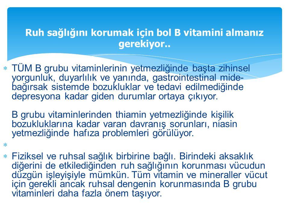  TÜM B grubu vitaminlerinin yetmezliğinde başta zihinsel yorgunluk, duyarlılık ve yanında, gastrointestinal mide- bağırsak sistemde bozukluklar ve te