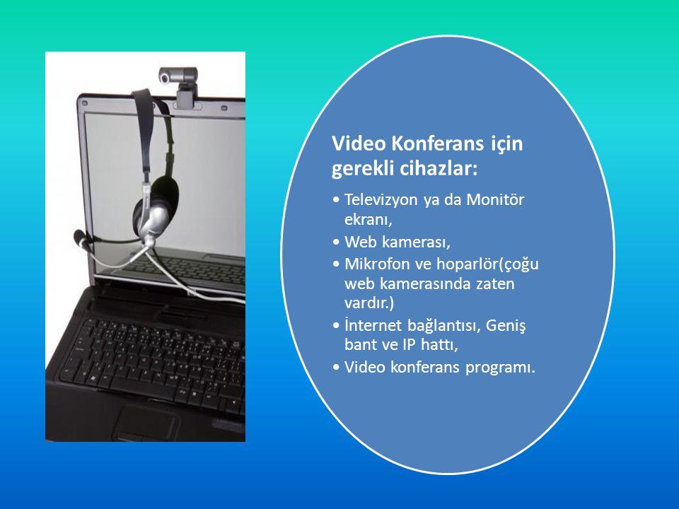 Video Konferans için gerekli cihazlar: •Televizyon ya da Monitör ekranı, •Web kamerası, •Mikrofon ve hoparlör(çoğu web kamerasında zaten vardır.) •İnt