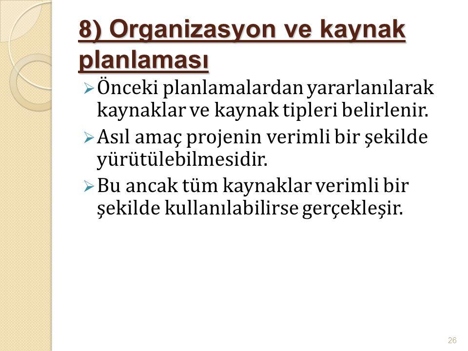 8) Organizasyon ve kaynak planlaması  Önceki planlamalardan yararlanılarak kaynaklar ve kaynak tipleri belirlenir.  Asıl amaç projenin verimli bir ş
