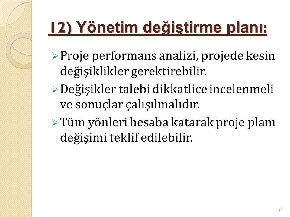 12) Yönetim değiştirme planı :  Proje performans analizi, projede kesin değişiklikler gerektirebilir.  Değişikler talebi dikkatlice incelenmeli ve s