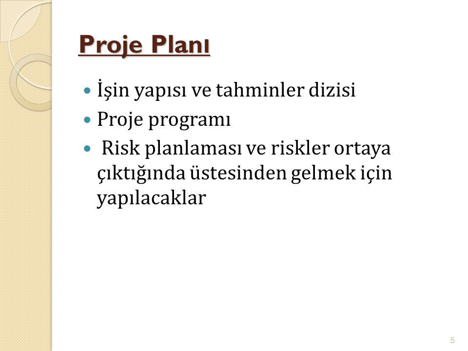 Proje Plan ı  İşin yapısı ve tahminler dizisi  Proje programı  Risk planlaması ve riskler ortaya çıktığında üstesinden gelmek için yapılacaklar 5