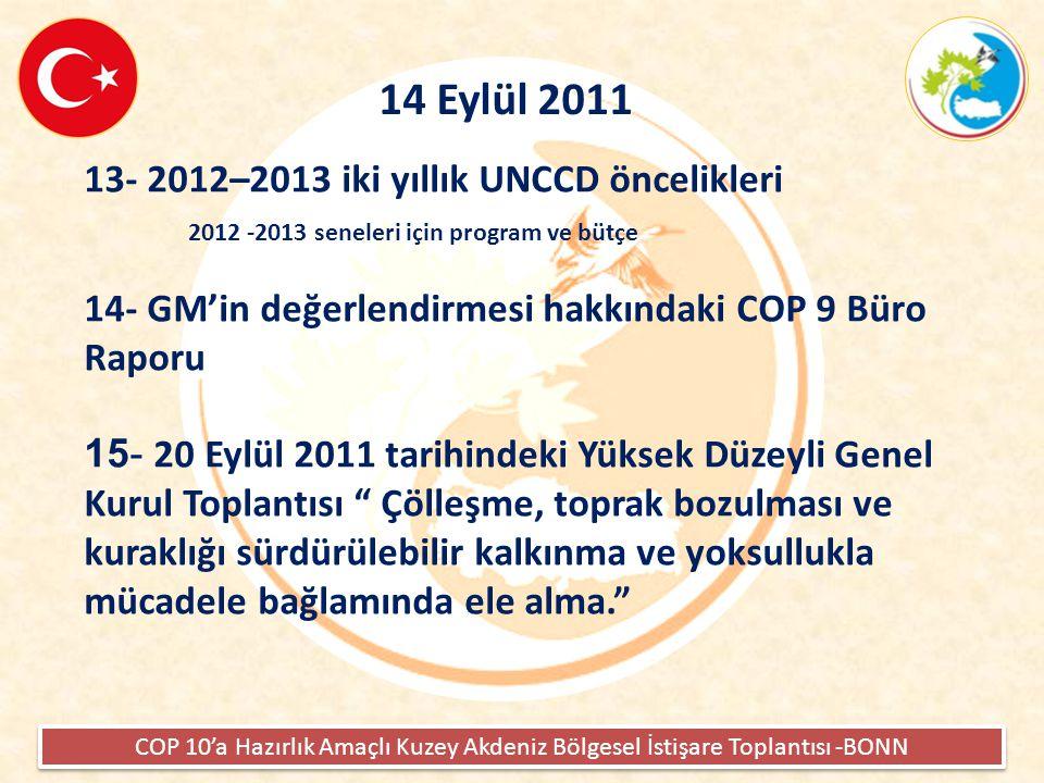 COP 10'a Hazırlık Amaçlı Kuzey Akdeniz Bölgesel İstişare Toplantısı -BONN 14 Eylül 2011 13- 2012–2013 iki yıllık UNCCD öncelikleri 2012 -2013 seneleri için program ve bütçe 14- GM'in değerlendirmesi hakkındaki COP 9 Büro Raporu 15- 20 Eylül 2011 tarihindeki Yüksek Düzeyli Genel Kurul Toplantısı Çölleşme, toprak bozulması ve kuraklığı sürdürülebilir kalkınma ve yoksullukla mücadele bağlamında ele alma.