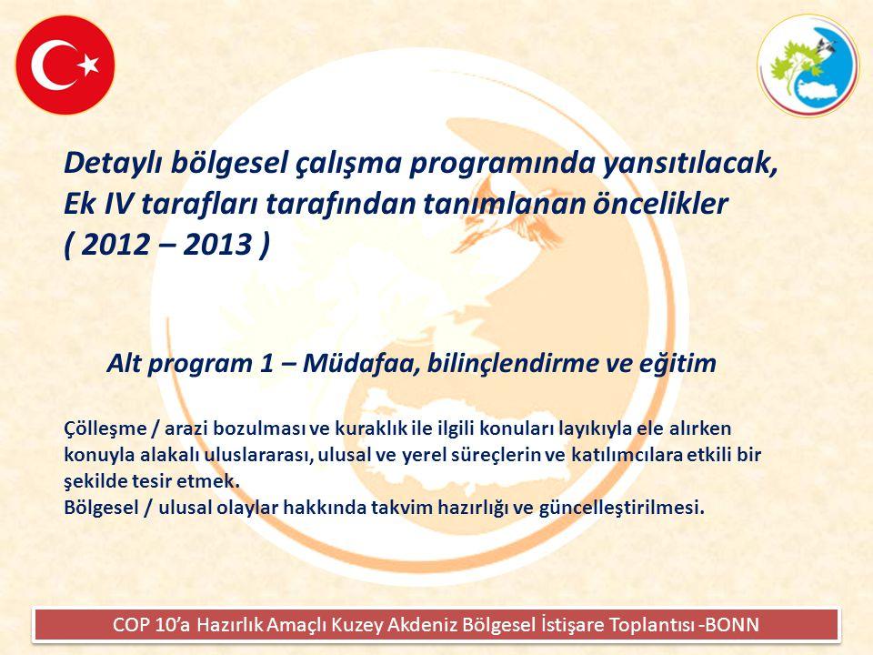 COP 10'a Hazırlık Amaçlı Kuzey Akdeniz Bölgesel İstişare Toplantısı -BONN Detaylı bölgesel çalışma programında yansıtılacak, Ek IV tarafları tarafından tanımlanan öncelikler ( 2012 – 2013 ) Alt program 1 – Müdafaa, bilinçlendirme ve eğitim Çölleşme / arazi bozulması ve kuraklık ile ilgili konuları layıkıyla ele alırken konuyla alakalı uluslararası, ulusal ve yerel süreçlerin ve katılımcılara etkili bir şekilde tesir etmek.