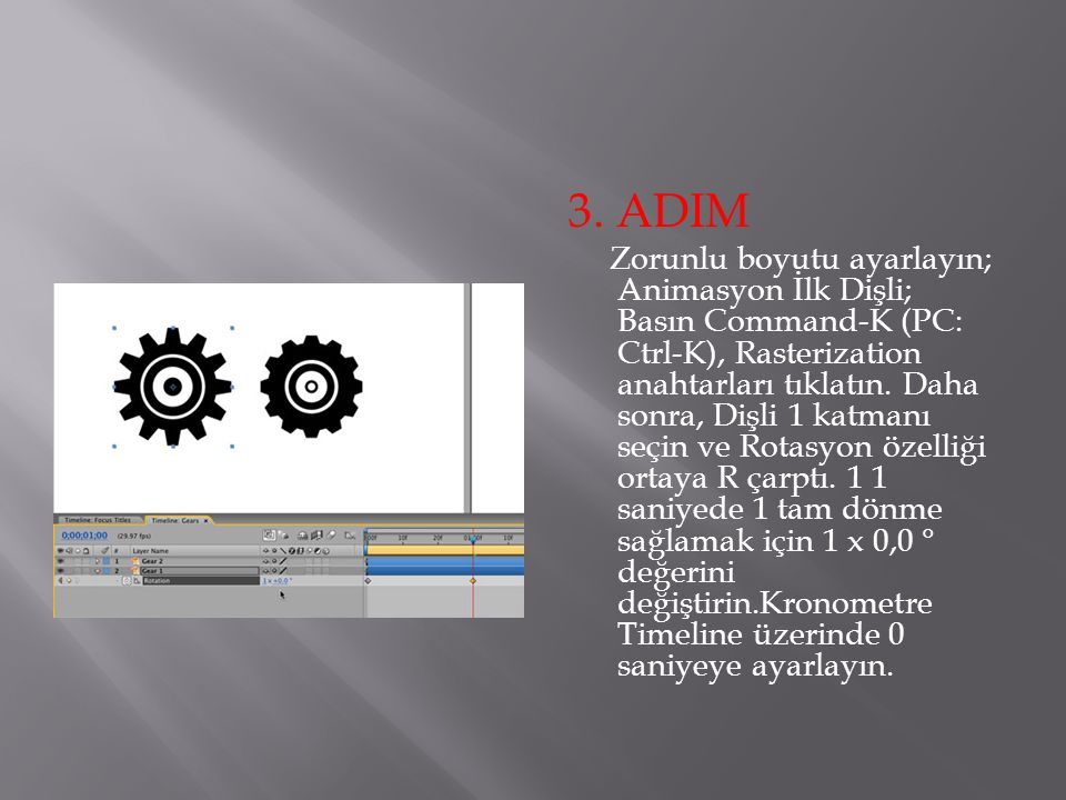 3. ADIM Zorunlu boyutu ayarlayın; Animasyon İlk Dişli; Basın Command-K (PC: Ctrl-K), Rasterization anahtarları tıklatın. Daha sonra, Dişli 1 katmanı s