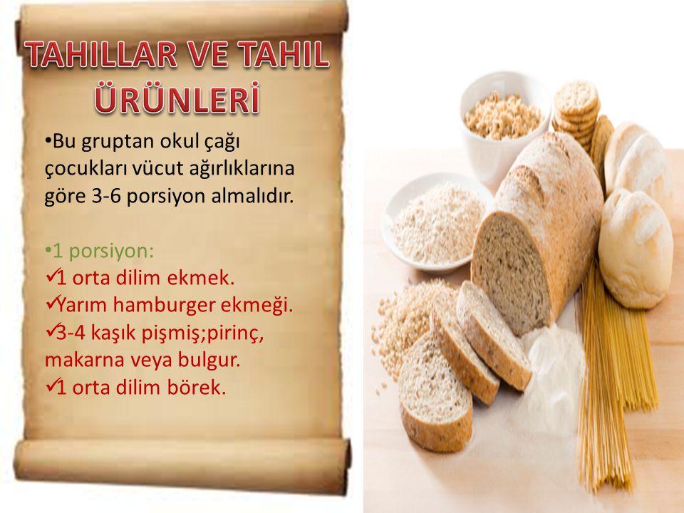 • Bu gruptan okul çağı çocukları vücut ağırlıklarına göre 3-6 porsiyon almalıdır. • 1 porsiyon:  1 orta dilim ekmek.  Yarım hamburger ekmeği.  3-4