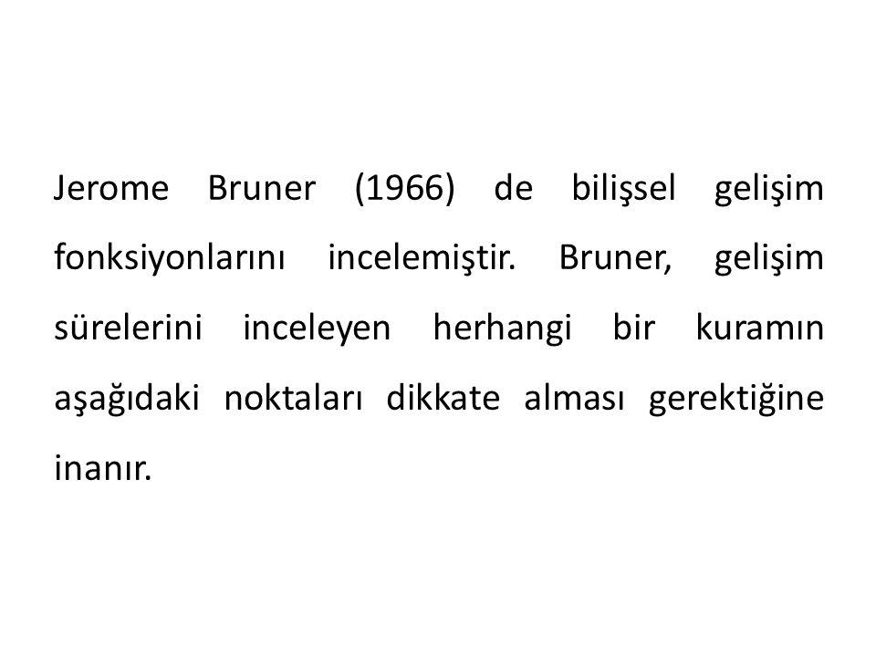 Jerome Bruner (1966) de bilişsel gelişim fonksiyonlarını incelemiştir. Bruner, gelişim sürelerini inceleyen herhangi bir kuramın aşağıdaki noktaları d
