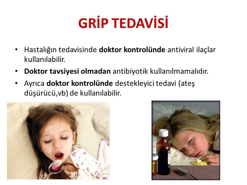 GRİP TEDAVİSİ • Hastalığın tedavisinde doktor kontrolünde antiviral ilaçlar kullanılabilir. • Doktor tavsiyesi olmadan antibiyotik kullanılmamalıdır.