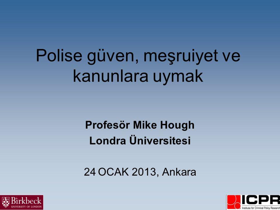 Polise güven, meşruiyet ve kanunlara uymak Profesör Mike Hough Londra Üniversitesi 24 OCAK 2013, Ankara