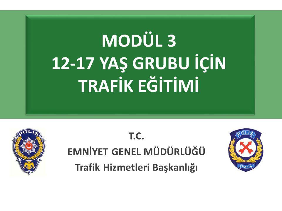 MODÜL 3 12-17 YAŞ GRUBU İÇİN TRAFİK EĞİTİMİ T.C. EMNİYET GENEL MÜDÜRLÜĞÜ Trafik Hizmetleri Başkanlığı