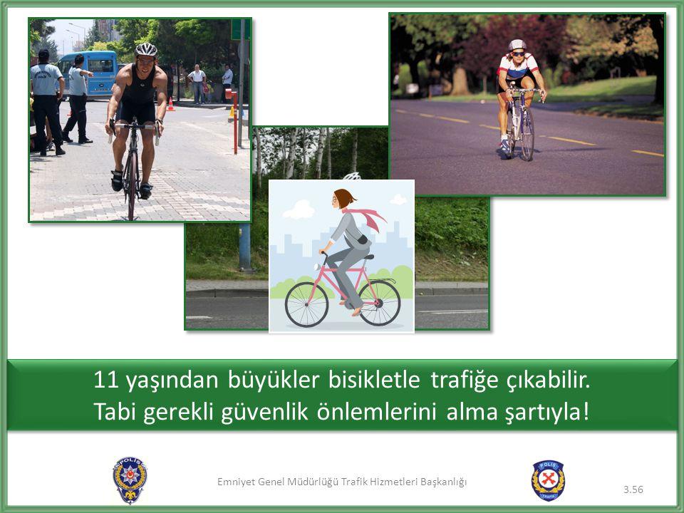 Emniyet Genel Müdürlüğü Trafik Hizmetleri Başkanlığı 3.56 11 yaşından büyükler bisikletle trafiğe çıkabilir. Tabi gerekli güvenlik önlemlerini alma şa