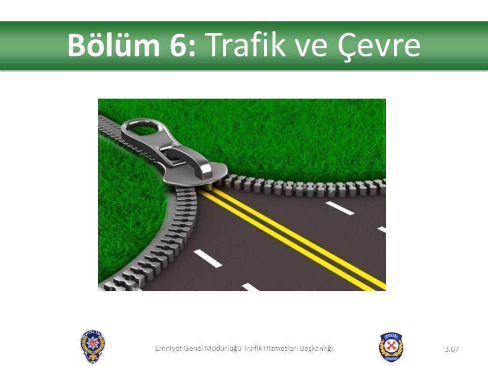 Emniyet Genel Müdürlüğü Trafik Hizmetleri Başkanlığı 3.67 Bölüm 6: Trafik ve Çevre
