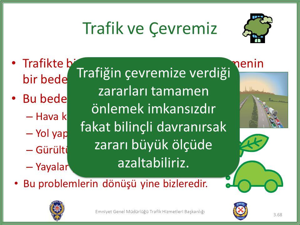 Emniyet Genel Müdürlüğü Trafik Hizmetleri Başkanlığı Trafik ve Çevremiz • Trafikte bir yerden bir yere çabucak gitmenin bir bedeli vardır. • Bu bedeli