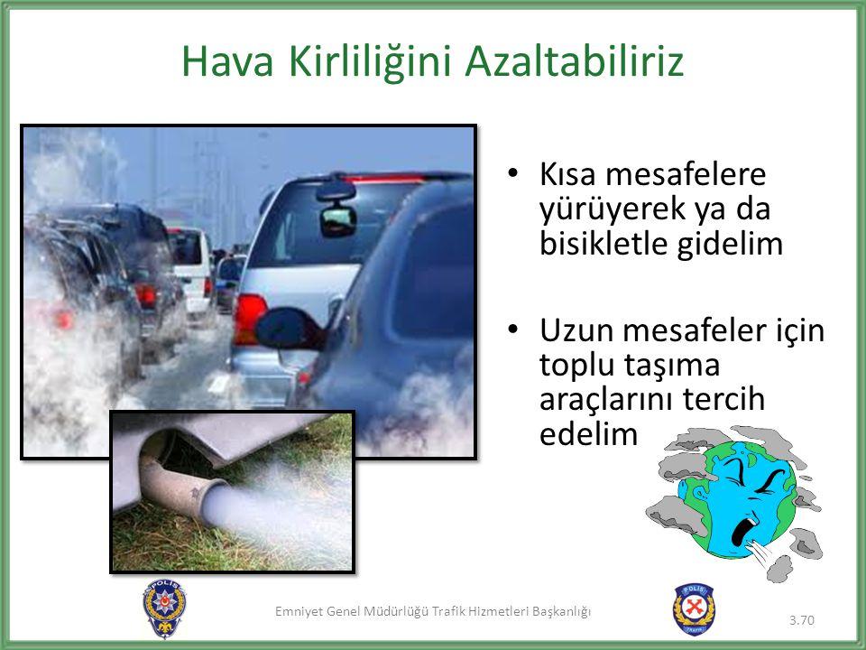 Emniyet Genel Müdürlüğü Trafik Hizmetleri Başkanlığı Hava Kirliliğini Azaltabiliriz • Kısa mesafelere yürüyerek ya da bisikletle gidelim • Uzun mesafe
